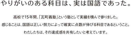 やりがいのある科目は、実は国語であった。高松で14年間、「瓦町義塾」という塾として実績を積んで参りました。感じることは、国語は正しい努力によって確実に点数が伸びる科目であるということ。わたしたちは、その達成感を共有したいと考えています。