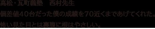 高松・瓦町義塾 西村先生  偏差値40台だった僕の成績を70近くまであげてくれた。怖い見た目とは裏腹に根はやさしい。